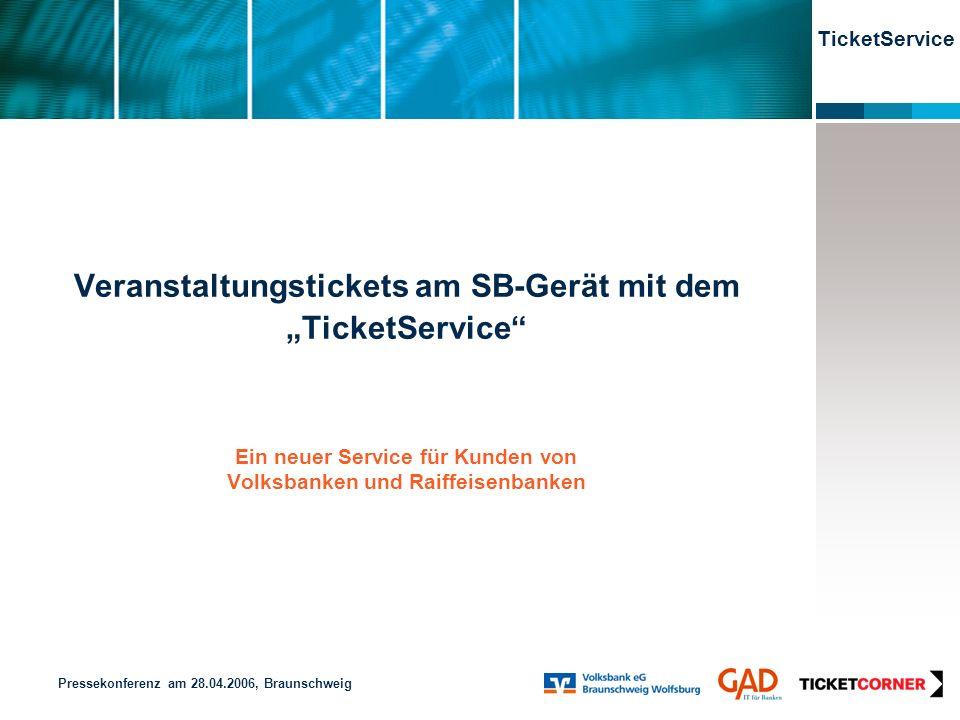 TicketService Veranstaltungstickets am SB-Gerät mit dem TicketService Ein neuer Service für Kunden von Volksbanken und Raiffeisenbanken Pressekonferenz am 28.04.2006, Braunschweig