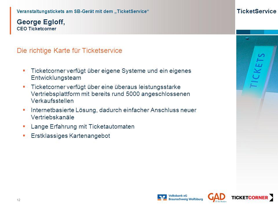 Veranstaltungstickets am SB-Gerät mit dem TicketService TicketService 12 George Egloff, CEO Ticketcorner Die richtige Karte für Ticketservice Ticketco