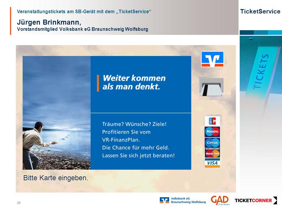 Veranstaltungstickets am SB-Gerät mit dem TicketService TicketService 26 Jürgen Brinkmann, Vorstandsmitglied Volksbank eG Braunschweig Wolfsburg Bitte Karte eingeben.