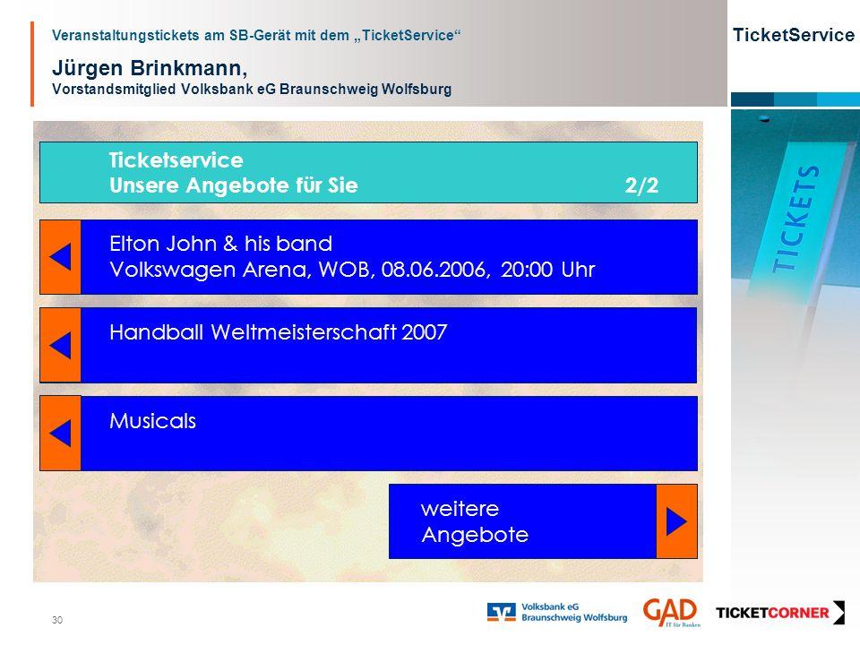 Veranstaltungstickets am SB-Gerät mit dem TicketService TicketService 30 Jürgen Brinkmann, Vorstandsmitglied Volksbank eG Braunschweig Wolfsburg Ticketservice Unsere Angebote für Sie 2/2 Elton John & his band Volkswagen Arena, WOB, 08.06.2006, 20:00 Uhr Handball Weltmeisterschaft 2007 Musicals weitere Angebote