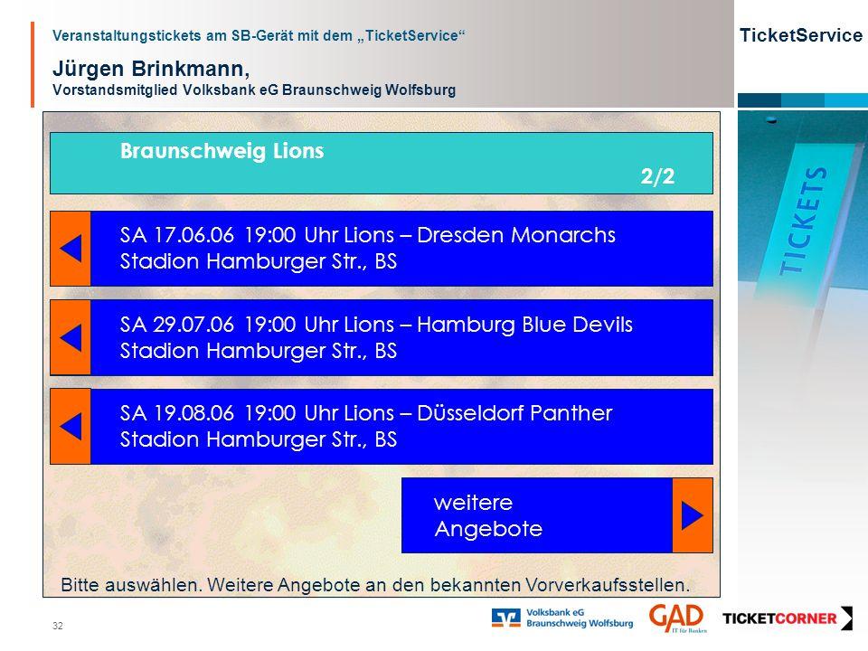 Veranstaltungstickets am SB-Gerät mit dem TicketService TicketService 32 Jürgen Brinkmann, Vorstandsmitglied Volksbank eG Braunschweig Wolfsburg SA 17.06.06 19:00 Uhr Lions – Dresden Monarchs Stadion Hamburger Str., BS SA 29.07.06 19:00 Uhr Lions – Hamburg Blue Devils Stadion Hamburger Str., BS SA 19.08.06 19:00 Uhr Lions – Düsseldorf Panther Stadion Hamburger Str., BS Braunschweig Lions 2/2 weitere Angebote Bitte auswählen.