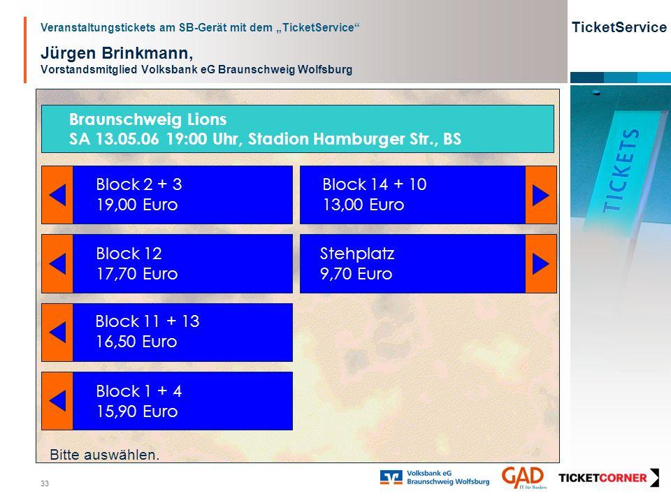 Veranstaltungstickets am SB-Gerät mit dem TicketService TicketService 33 Jürgen Brinkmann, Vorstandsmitglied Volksbank eG Braunschweig Wolfsburg Block 2 + 3 19,00 Euro Block 12 17,70 Euro Block 1 + 4 15,90 Euro Block 14 + 10 13,00 Euro Stehplatz 9,70 Euro Bitte auswählen.