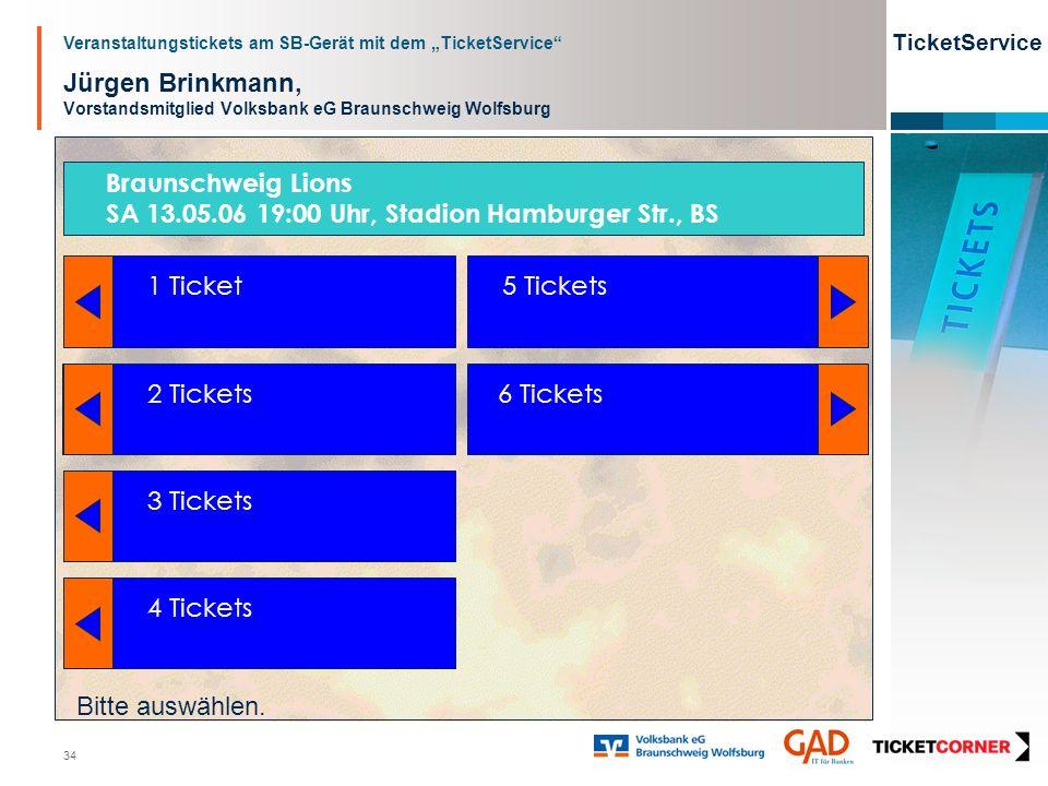 Veranstaltungstickets am SB-Gerät mit dem TicketService TicketService 34 Jürgen Brinkmann, Vorstandsmitglied Volksbank eG Braunschweig Wolfsburg 1 Ticket 2 Tickets 3 Tickets 4 Tickets 5 Tickets 6 Tickets Bitte auswählen.