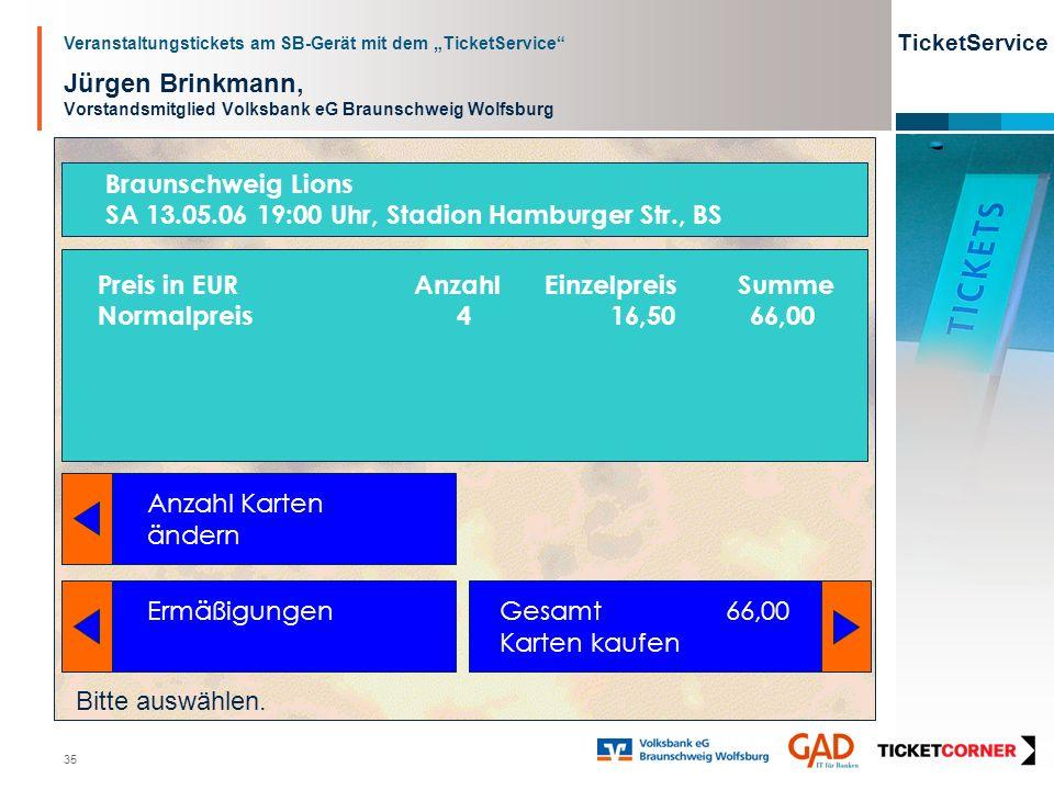 Veranstaltungstickets am SB-Gerät mit dem TicketService TicketService 35 Jürgen Brinkmann, Vorstandsmitglied Volksbank eG Braunschweig Wolfsburg Anzahl Karten ändern Ermäßigungen Gesamt 66,00 Karten kaufen Bitte auswählen.