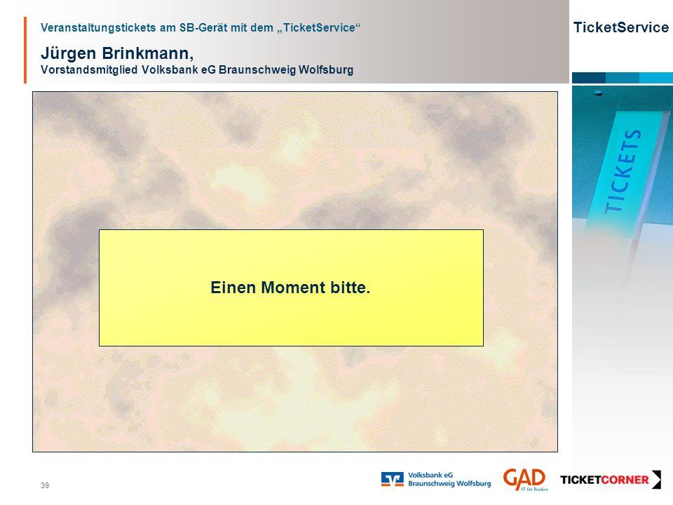 Veranstaltungstickets am SB-Gerät mit dem TicketService TicketService 39 Jürgen Brinkmann, Vorstandsmitglied Volksbank eG Braunschweig Wolfsburg Einen