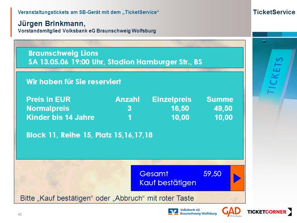 Veranstaltungstickets am SB-Gerät mit dem TicketService TicketService 40 Jürgen Brinkmann, Vorstandsmitglied Volksbank eG Braunschweig Wolfsburg Gesamt 59,50 Kauf bestätigen Wir haben für Sie reserviert Preis in EURAnzahl Einzelpreis Summe Normalpreis 3 16,50 49,50 Kinder bis 14 Jahre 1 10,00 10,00 Block 11, Reihe 15, Platz 15,16,17,18 Bitte Kauf bestätigen oder Abbruch mit roter Taste Braunschweig Lions SA 13.05.06 19:00 Uhr, Stadion Hamburger Str., BS