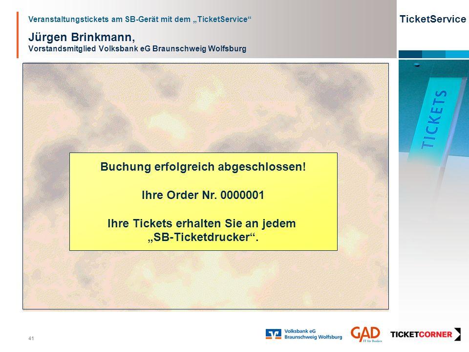 Veranstaltungstickets am SB-Gerät mit dem TicketService TicketService 41 Jürgen Brinkmann, Vorstandsmitglied Volksbank eG Braunschweig Wolfsburg Buchung erfolgreich abgeschlossen.