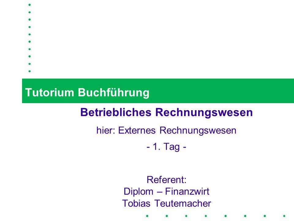 1 Tutorium Buchführung Betriebliches Rechnungswesen hier: Externes Rechnungswesen - 1. Tag - Referent: Diplom – Finanzwirt Tobias Teutemacher