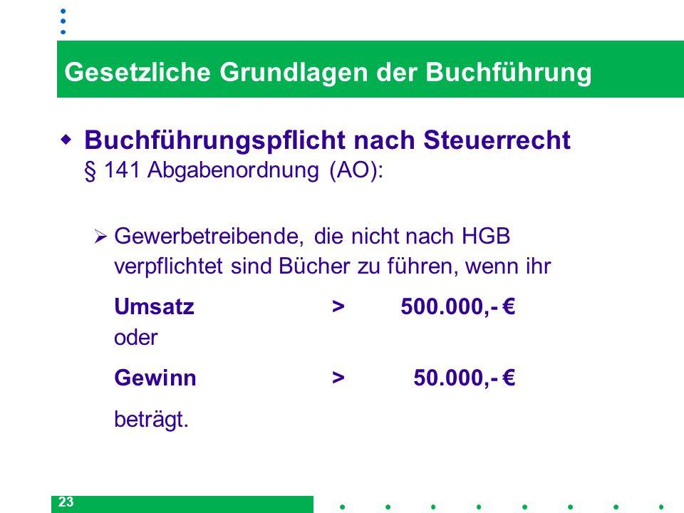 23 Gesetzliche Grundlagen der Buchführung Buchführungspflicht nach Steuerrecht § 141 Abgabenordnung (AO): Gewerbetreibende, die nicht nach HGB verpfli