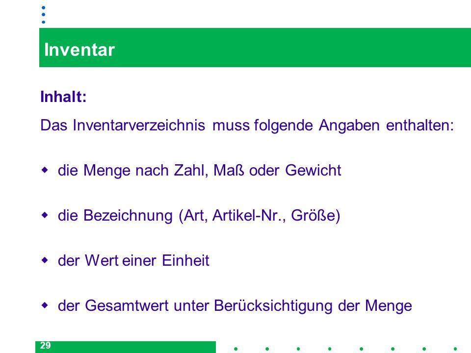 29 Inventar Inhalt: Das Inventarverzeichnis muss folgende Angaben enthalten: die Menge nach Zahl, Maß oder Gewicht die Bezeichnung (Art, Artikel-Nr.,