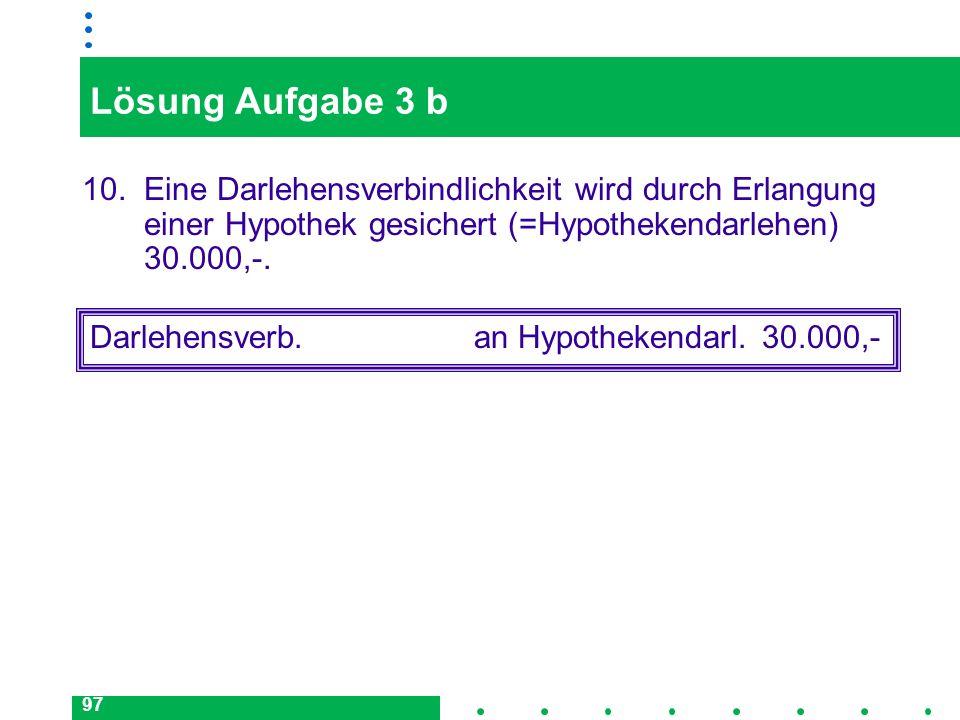97 Lösung Aufgabe 3 b 10. Eine Darlehensverbindlichkeit wird durch Erlangung einer Hypothek gesichert (=Hypothekendarlehen) 30.000,-. Darlehensverb.an