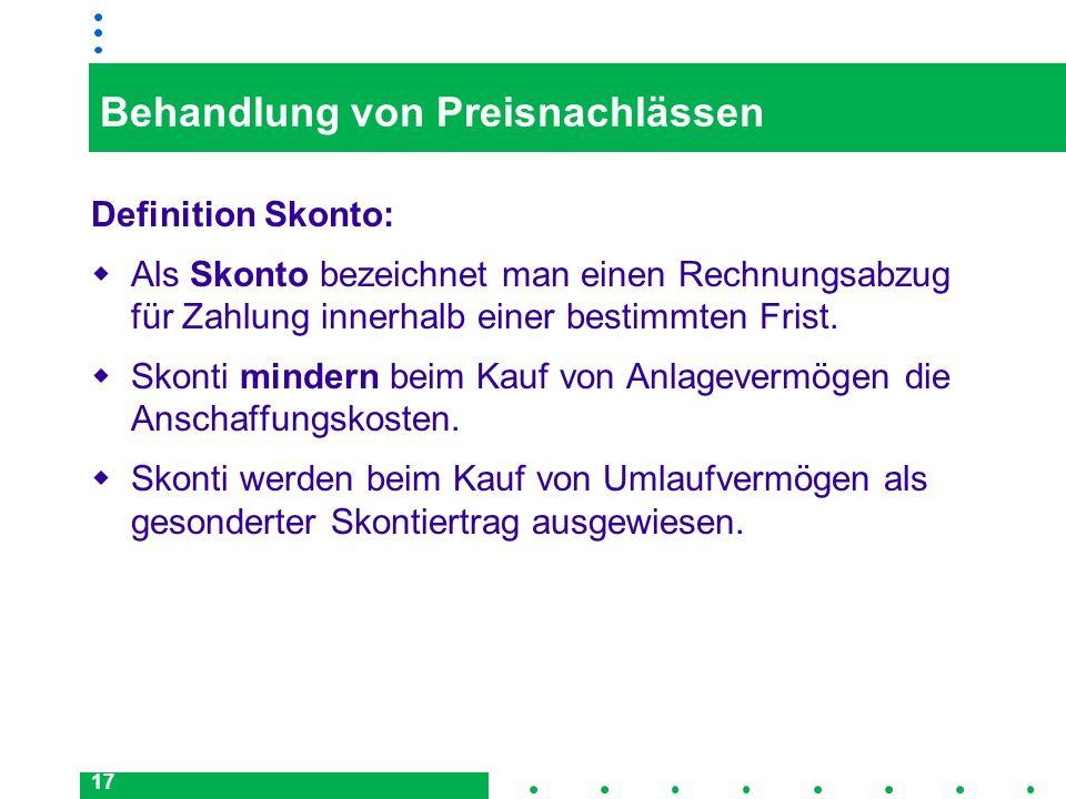 17 Behandlung von Preisnachlässen Definition Skonto: Als Skonto bezeichnet man einen Rechnungsabzug für Zahlung innerhalb einer bestimmten Frist. Skon