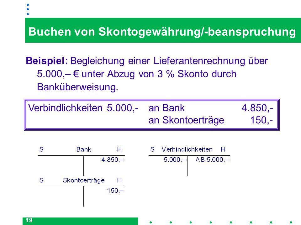 19 Buchen von Skontogewährung/-beanspruchung Beispiel: Begleichung einer Lieferantenrechnung über 5.000,– unter Abzug von 3 % Skonto durch Banküberwei