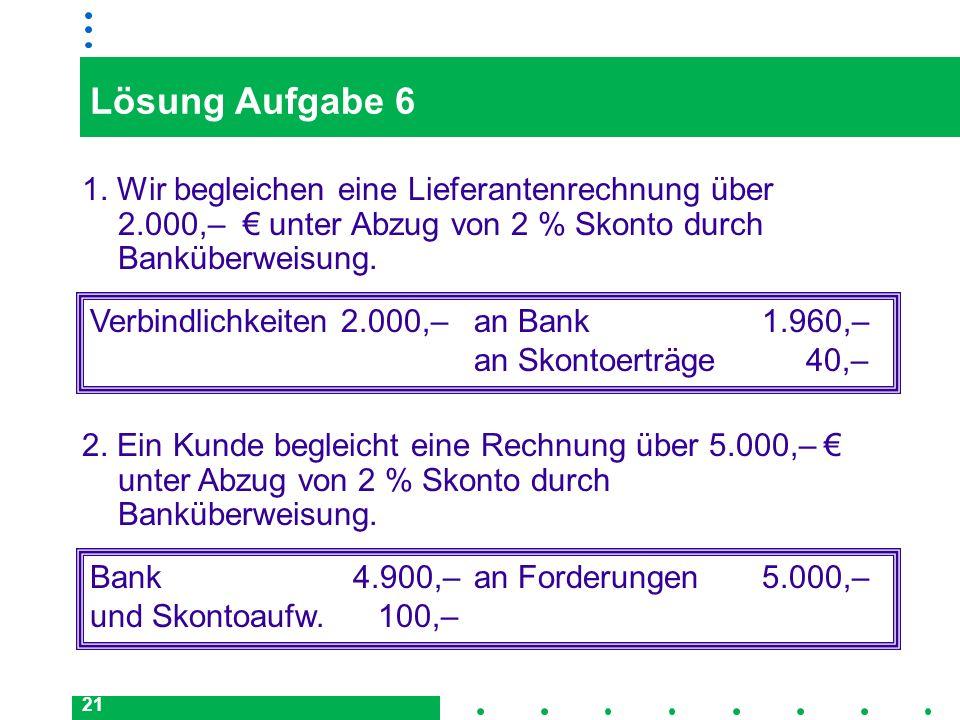 21 Lösung Aufgabe 6 1. Wir begleichen eine Lieferantenrechnung über 2.000,– unter Abzug von 2 % Skonto durch Banküberweisung. Verbindlichkeiten 2.000,