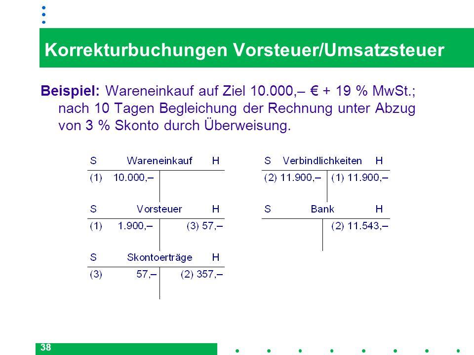 38 Korrekturbuchungen Vorsteuer/Umsatzsteuer Beispiel: Wareneinkauf auf Ziel 10.000,– + 19 % MwSt.; nach 10 Tagen Begleichung der Rechnung unter Abzug