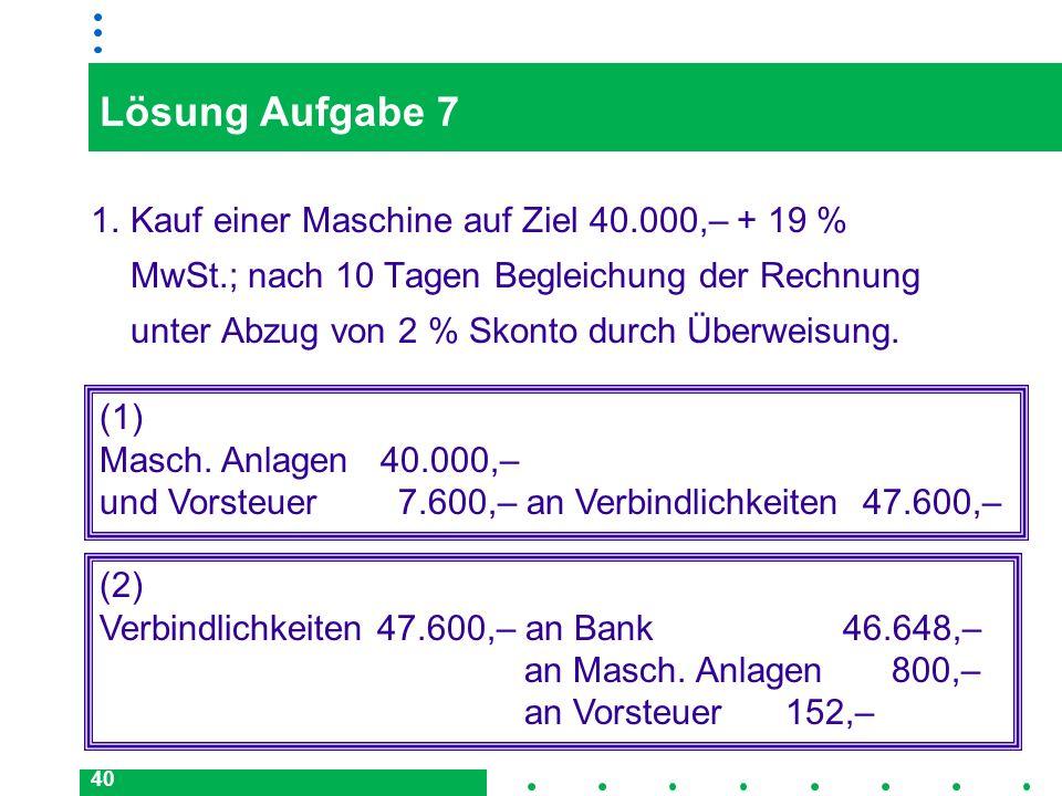 40 Lösung Aufgabe 7 1.Kauf einer Maschine auf Ziel 40.000,– + 19 % MwSt.; nach 10 Tagen Begleichung der Rechnung unter Abzug von 2 % Skonto durch Über