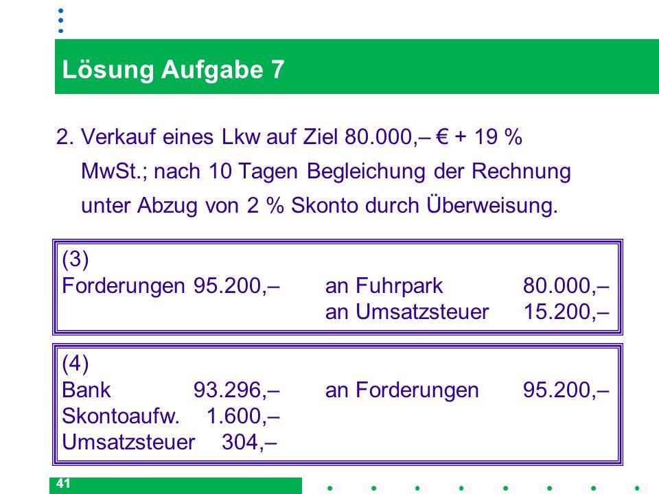 41 Lösung Aufgabe 7 2.Verkauf eines Lkw auf Ziel 80.000,– + 19 % MwSt.; nach 10 Tagen Begleichung der Rechnung unter Abzug von 2 % Skonto durch Überwe