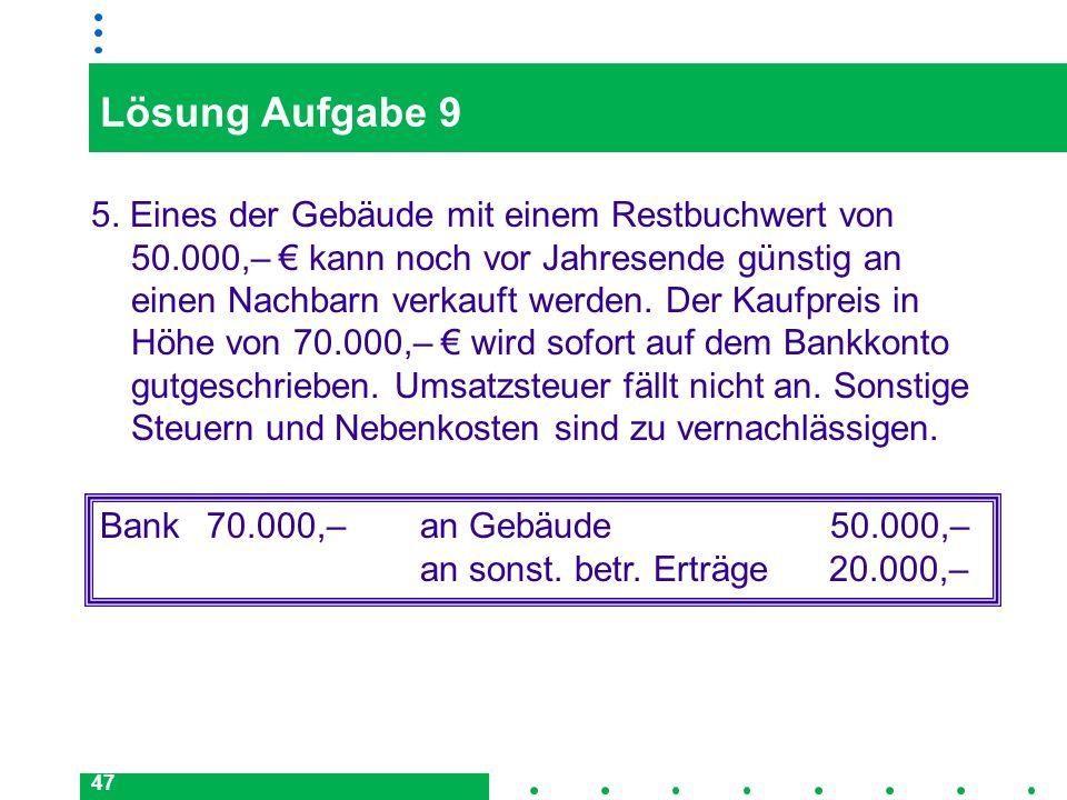 47 Lösung Aufgabe 9 5. Eines der Gebäude mit einem Restbuchwert von 50.000,– kann noch vor Jahresende günstig an einen Nachbarn verkauft werden. Der K