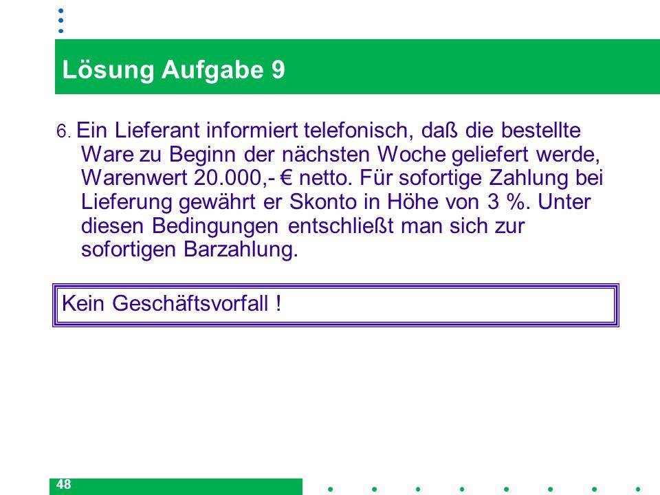 48 Lösung Aufgabe 9 6. Ein Lieferant informiert telefonisch, daß die bestellte Ware zu Beginn der nächsten Woche geliefert werde, Warenwert 20.000,- n