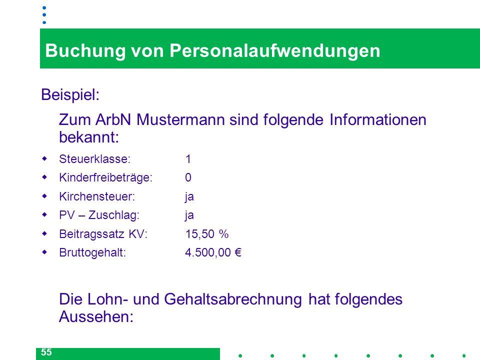55 Buchung von Personalaufwendungen Beispiel: Zum ArbN Mustermann sind folgende Informationen bekannt: Steuerklasse:1 Kinderfreibeträge:0 Kirchensteue