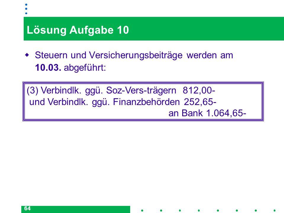 64 Lösung Aufgabe 10 Steuern und Versicherungsbeiträge werden am 10.03. abgeführt: (3) Verbindlk. ggü. Soz-Vers-trägern 812,00- und Verbindlk. ggü. Fi