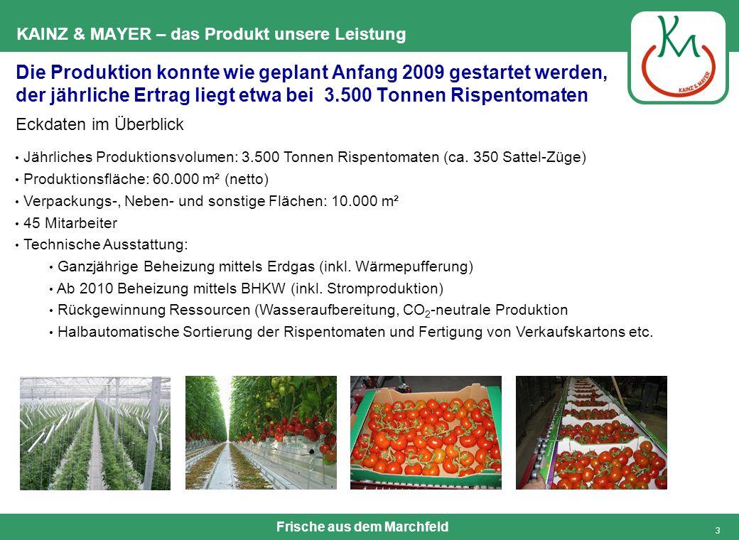 Frische aus dem Marchfeld 3 KAINZ & MAYER – das Produkt unsere Leistung Die Produktion konnte wie geplant Anfang 2009 gestartet werden, der jährliche