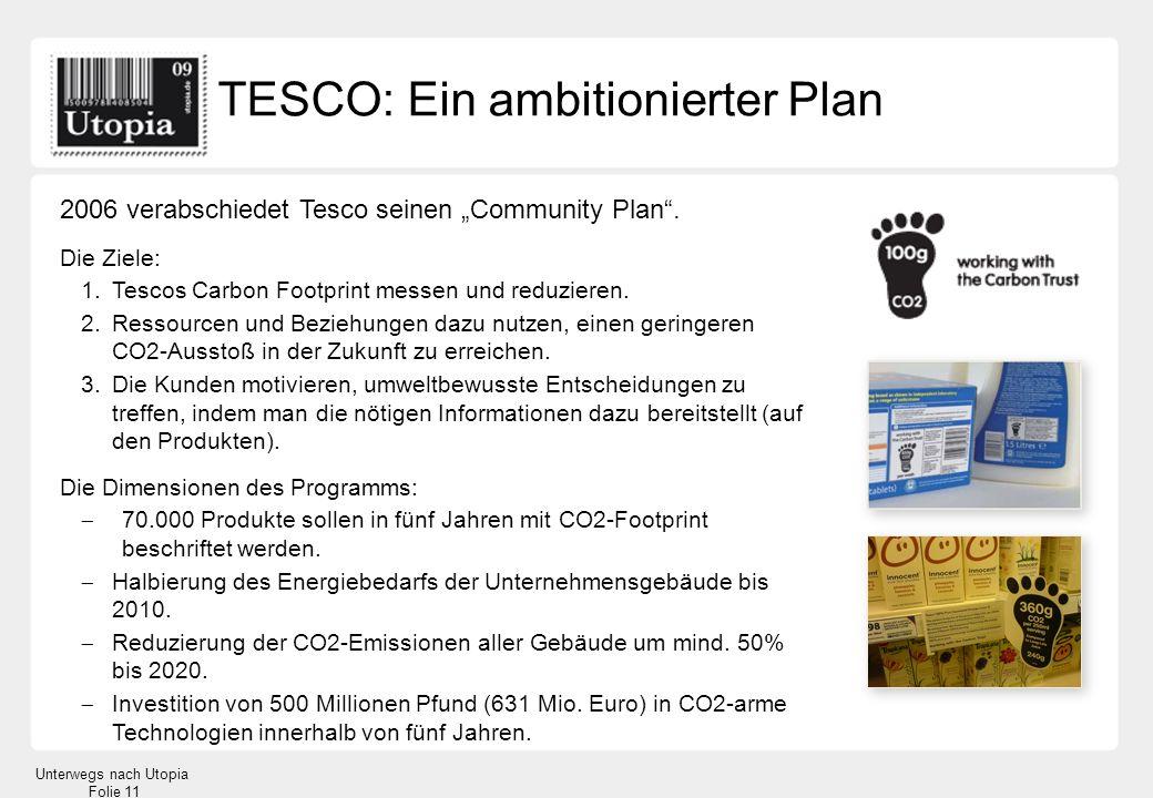 Unterwegs nach Utopia Folie 11 2006 verabschiedet Tesco seinen Community Plan. Die Ziele: 1.Tescos Carbon Footprint messen und reduzieren. 2.Ressource