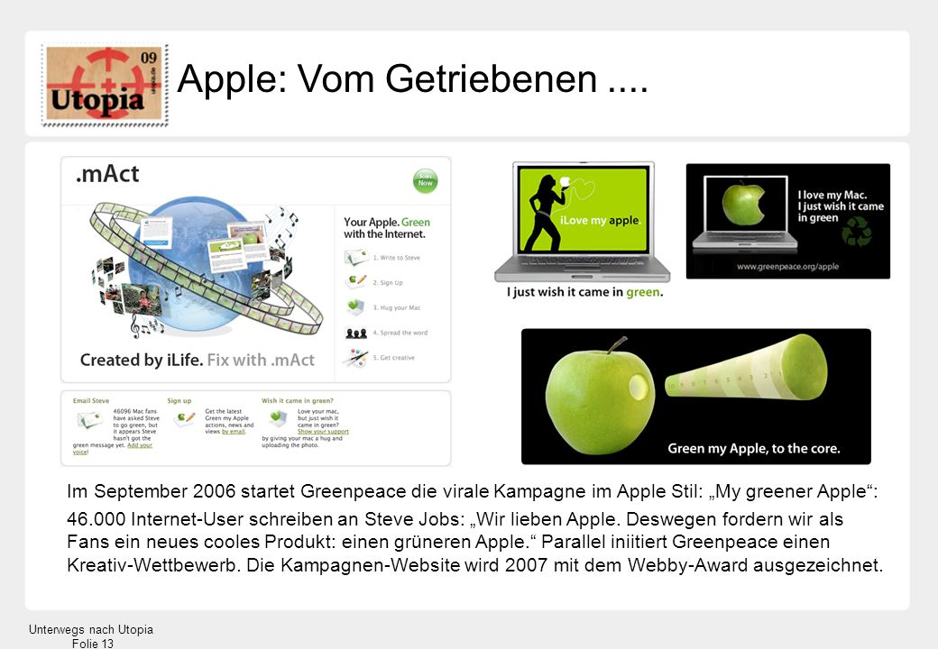 Unterwegs nach Utopia Folie 13 Apple: Vom Getriebenen.... Im September 2006 startet Greenpeace die virale Kampagne im Apple Stil: My greener Apple: 46