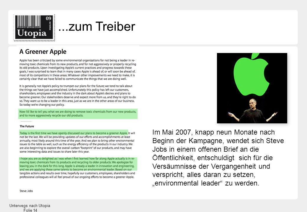 Unterwegs nach Utopia Folie 14...zum Treiber Im Mai 2007, knapp neun Monate nach Beginn der Kampagne, wendet sich Steve Jobs in einem offenen Brief an die Öffentlichkeit, entschuldigt sich für die Versäumnisse der Vergangenheit und verspricht, alles daran zu setzen, environmental leader zu werden..........