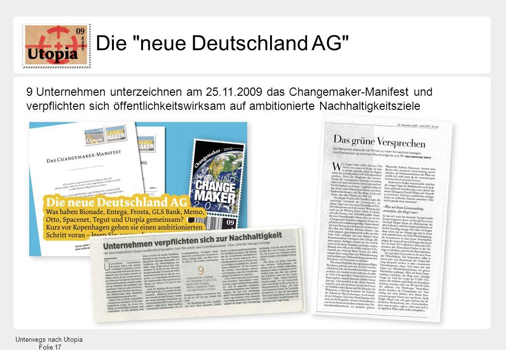 Unterwegs nach Utopia Folie 17 Die neue Deutschland AG 9 Unternehmen unterzeichnen am 25.11.2009 das Changemaker-Manifest und verpflichten sich öffentlichkeitswirksam auf ambitionierte Nachhaltigkeitsziele