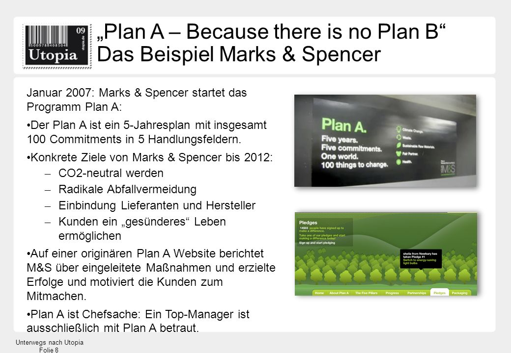 Unterwegs nach Utopia Folie 8 Plan A – Because there is no Plan B Das Beispiel Marks & Spencer Januar 2007: Marks & Spencer startet das Programm Plan