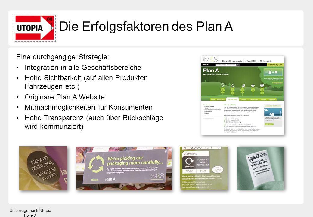 Unterwegs nach Utopia Folie 9 Die Erfolgsfaktoren des Plan A Eine durchgängige Strategie: Integration in alle Geschäftsbereiche Hohe Sichtbarkeit (auf