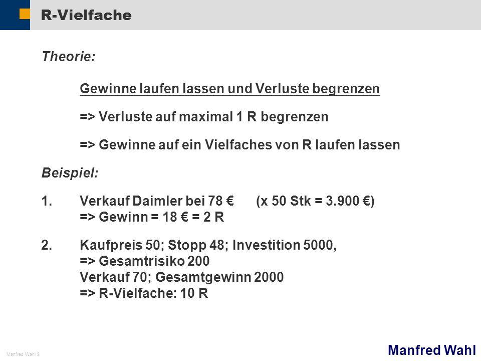 Manfred Wahl Manfred Wahl 3 R-Vielfache Theorie: Gewinne laufen lassen und Verluste begrenzen => Verluste auf maximal 1 R begrenzen => Gewinne auf ein Vielfaches von R laufen lassen Beispiel: 1.Verkauf Daimler bei 78 (x 50 Stk = 3.900 ) => Gewinn = 18 = 2 R 2.Kaufpreis 50; Stopp 48; Investition 5000, => Gesamtrisiko 200 Verkauf 70; Gesamtgewinn 2000 => R-Vielfache: 10 R