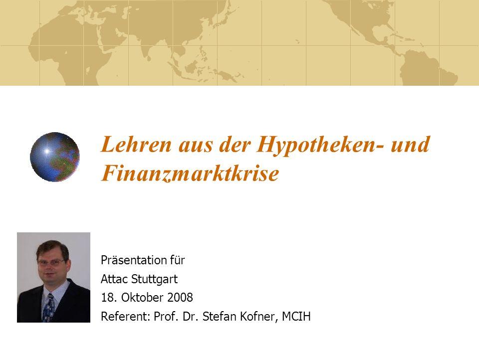 Lehren aus der Hypotheken- und Finanzmarktkrise Präsentation für Attac Stuttgart 18. Oktober 2008 Referent: Prof. Dr. Stefan Kofner, MCIH