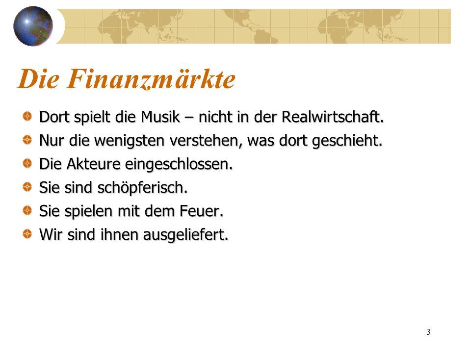 3 Die Finanzmärkte Dort spielt die Musik – nicht in der Realwirtschaft. Nur die wenigsten verstehen, was dort geschieht. Die Akteure eingeschlossen. S