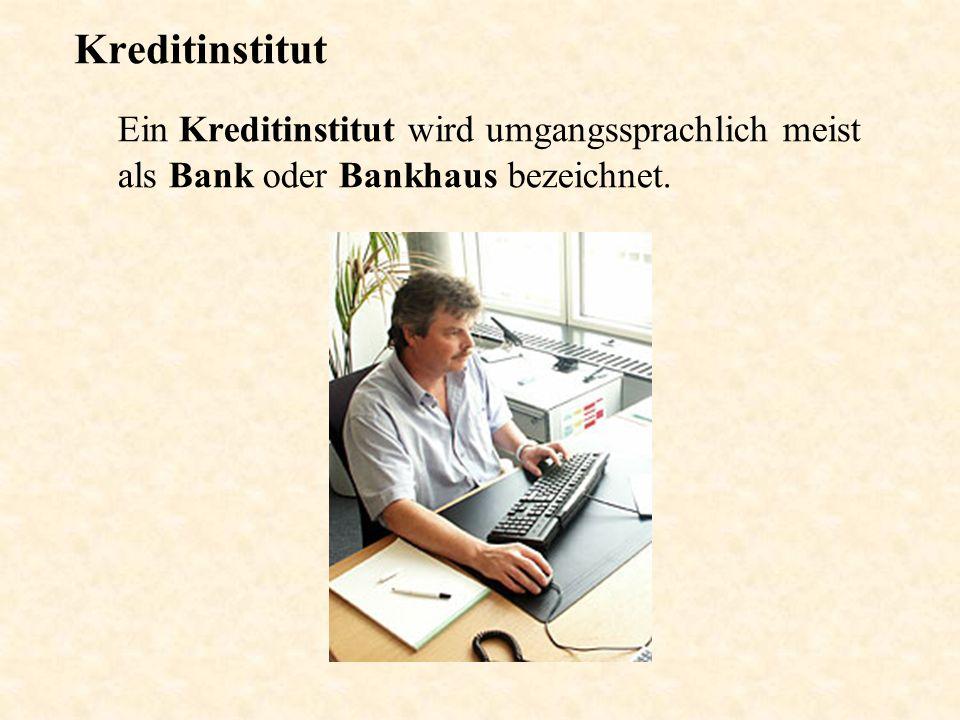 Kreditinstitut Ein Kreditinstitut wird umgangssprachlich meist als Bank oder Bankhaus bezeichnet.