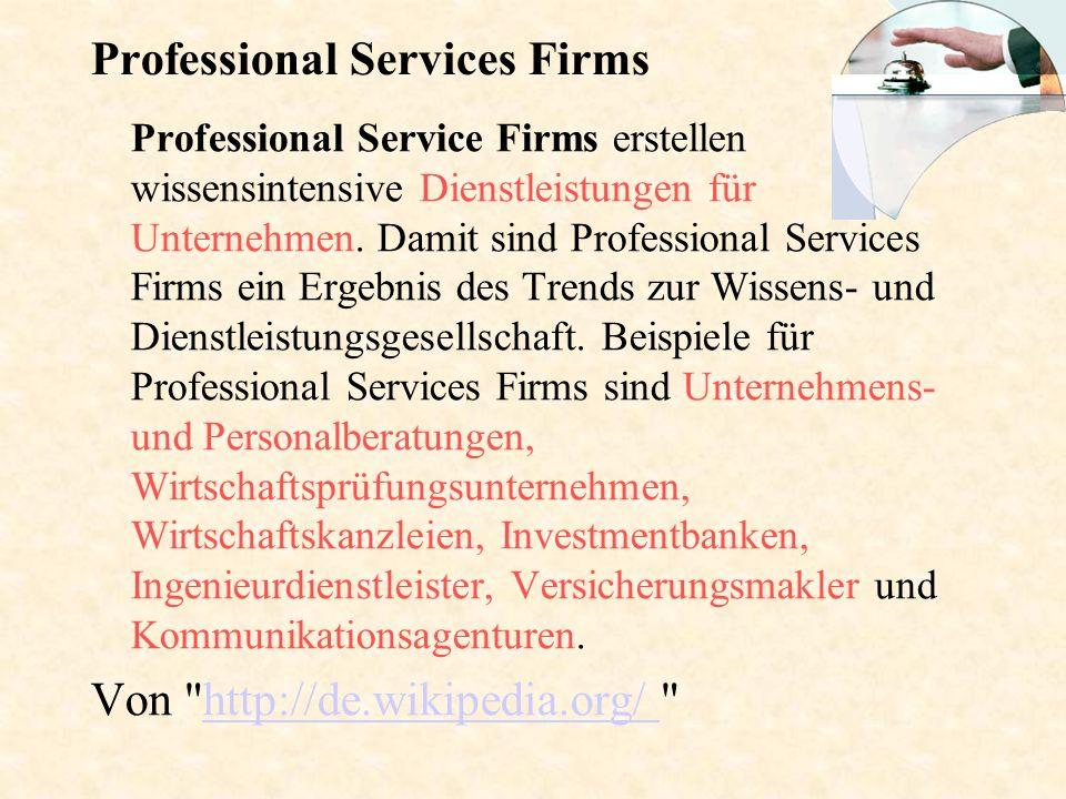 Professional Services Firms Professional Service Firms erstellen wissensintensive Dienstleistungen für Unternehmen. Damit sind Professional Services F