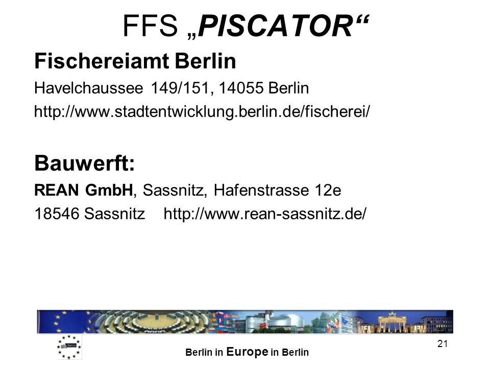 Berlin in Europe in Berlin 21 FFS PISCATOR Fischereiamt Berlin Havelchaussee 149/151, 14055 Berlin http://www.stadtentwicklung.berlin.de/fischerei/ Bauwerft: REAN GmbH, Sassnitz, Hafenstrasse 12e 18546 Sassnitz http://www.rean-sassnitz.de/