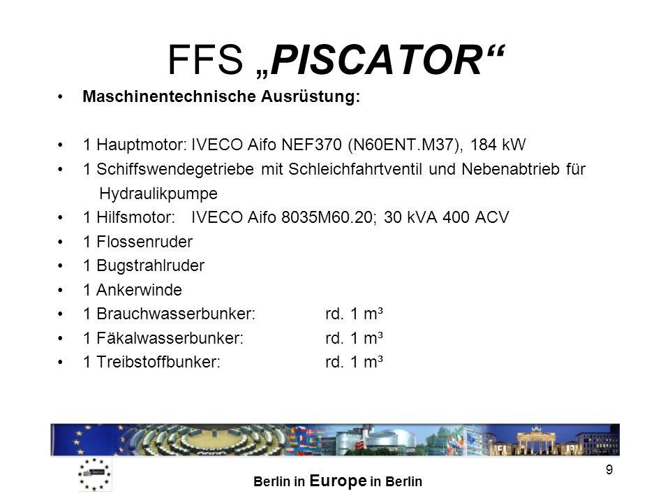 Berlin in Europe in Berlin 9 FFS PISCATOR Maschinentechnische Ausrüstung: 1 Hauptmotor:IVECO Aifo NEF370 (N60ENT.M37), 184 kW 1 Schiffswendegetriebe mit Schleichfahrtventil und Nebenabtrieb für Hydraulikpumpe 1 Hilfsmotor:IVECO Aifo 8035M60.20; 30 kVA 400 ACV 1 Flossenruder 1 Bugstrahlruder 1 Ankerwinde 1 Brauchwasserbunker:rd.