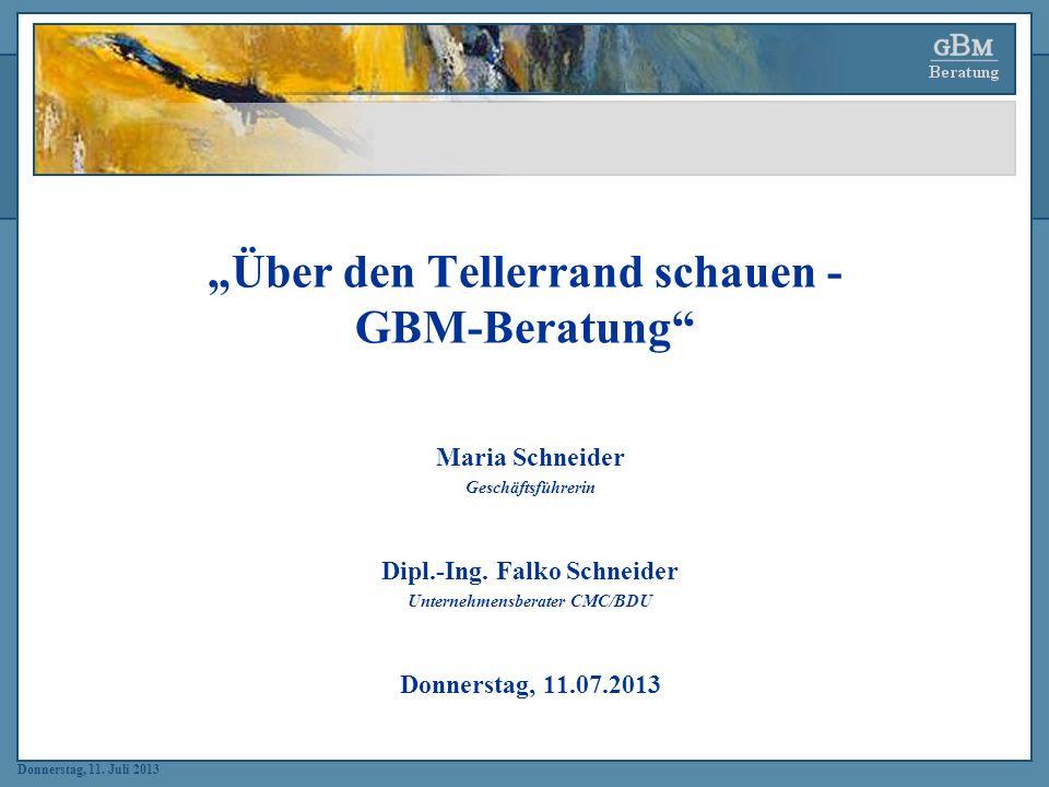 Donnerstag, 11. Juli 2013 Über den Tellerrand schauen - GBM-Beratung Maria Schneider Geschäftsführerin Dipl.-Ing. Falko Schneider Unternehmensberater