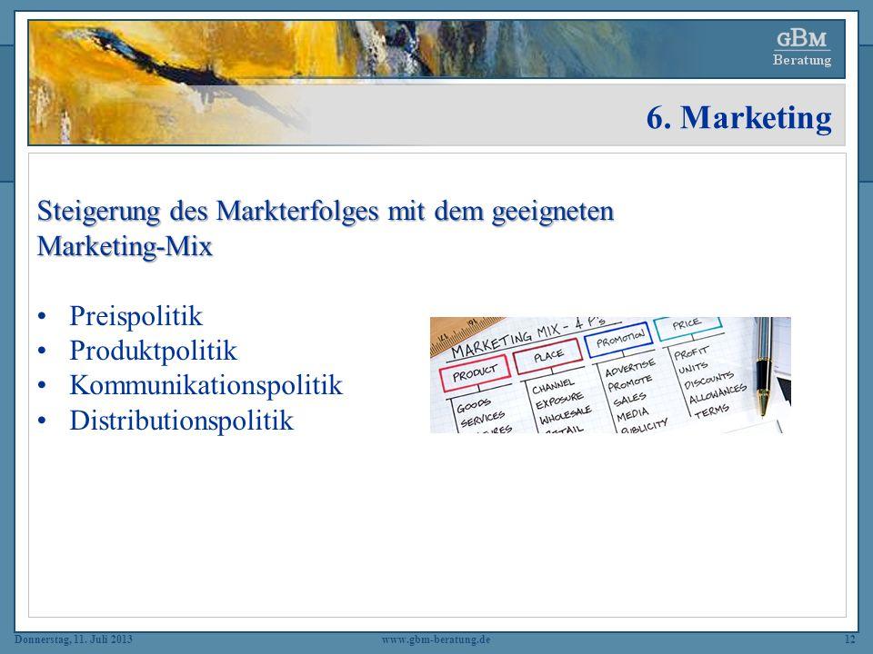 Donnerstag, 11. Juli 2013www.gbm-beratung.de12 6. Marketing Steigerung des Markterfolges mit dem geeigneten Marketing-Mix Preispolitik Produktpolitik