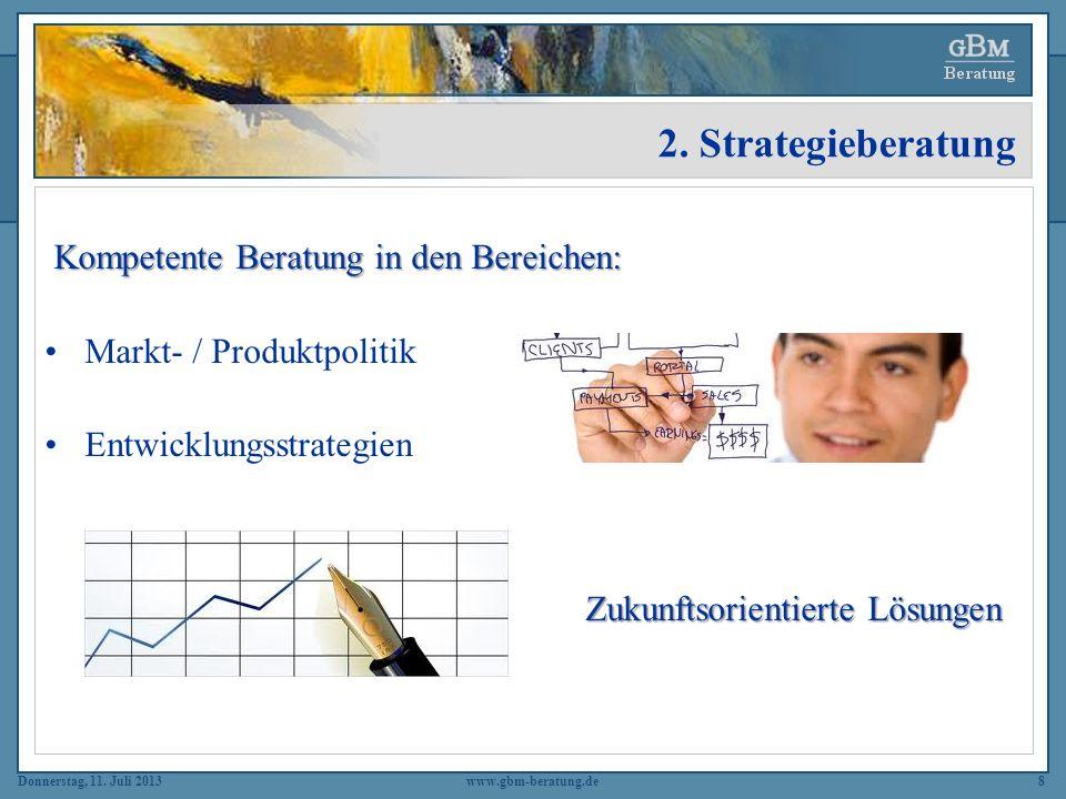 Donnerstag, 11. Juli 2013www.gbm-beratung.de8 2. Strategieberatung Kompetente Beratung in den Bereichen: Markt- / Produktpolitik Entwicklungsstrategie