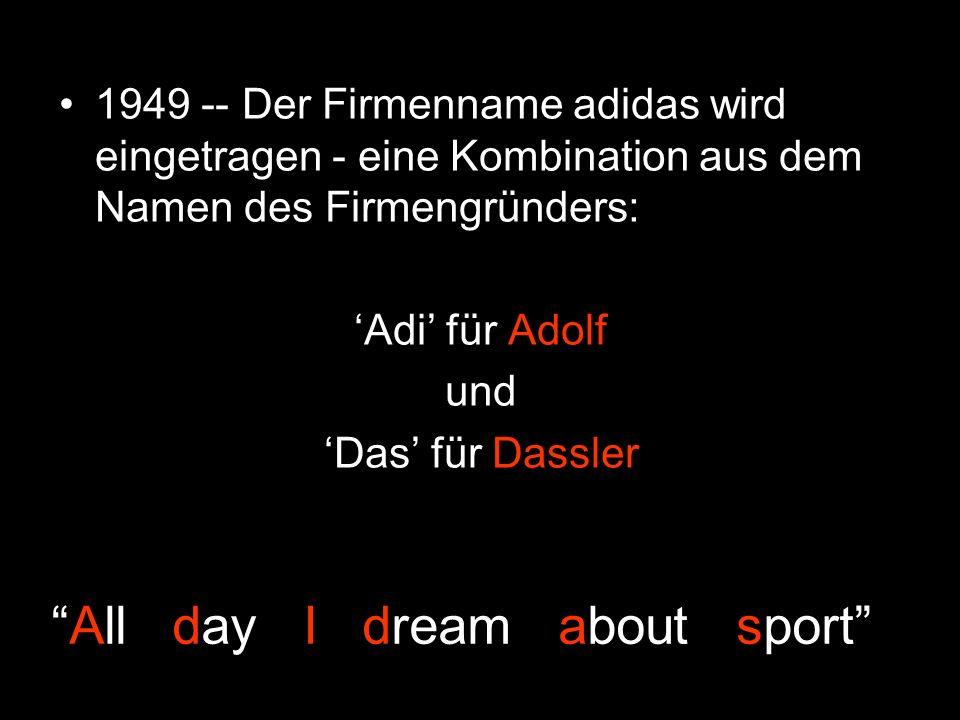 1949 -- Der Firmenname adidas wird eingetragen - eine Kombination aus dem Namen des Firmengründers: Adi für Adolf und Das für Dassler All day I dream