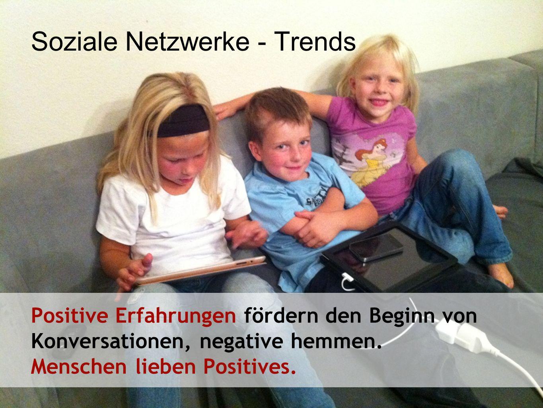 Soziale Netzwerke - Trends Positive Erfahrungen fördern den Beginn von Konversationen, negative hemmen. Menschen lieben Positives.