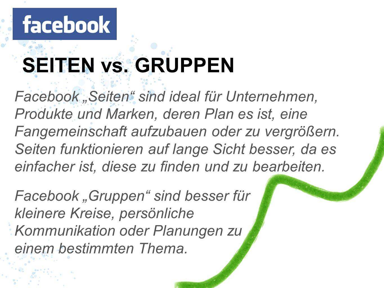 SEITEN vs. GRUPPEN Facebook Seiten sind ideal für Unternehmen, Produkte und Marken, deren Plan es ist, eine Fangemeinschaft aufzubauen oder zu vergröß