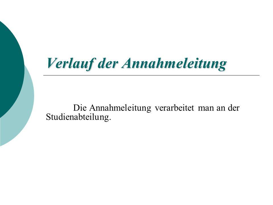 Verlauf der Annahmeleitung Die Annahmeleitung verarbeitet man an der Studienabteilung.