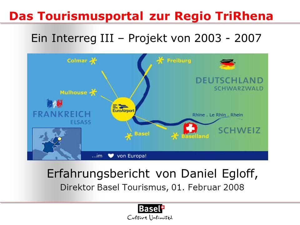 Das Tourismusportal zur Regio TriRhena Erfahrungsbericht von Daniel Egloff, Direktor Basel Tourismus, 01. Februar 2008 Ein Interreg III – Projekt von