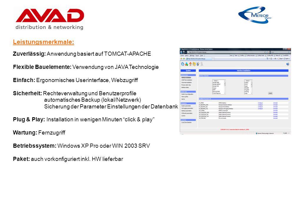 Leistungsmerkmale: Zuverlässig: Anwendung basiert auf TOMCAT-APACHE Flexible Bauelemente: Verwendung von JAVA Technologie Einfach: Ergonomisches Userinterface, Webzugriff Sicherheit: Rechteverwaltung und Benutzerprofile automatisches Backup (lokal/Netzwerk) Sicherung der Parameter Einstellungen der Datenbank Plug & Play: Installation in wenigen Minuten click & play Wartung: Fernzugriff Betriebssystem: Windows XP Pro oder WIN 2003 SRV Paket: auch vorkonfiguriert inkl.
