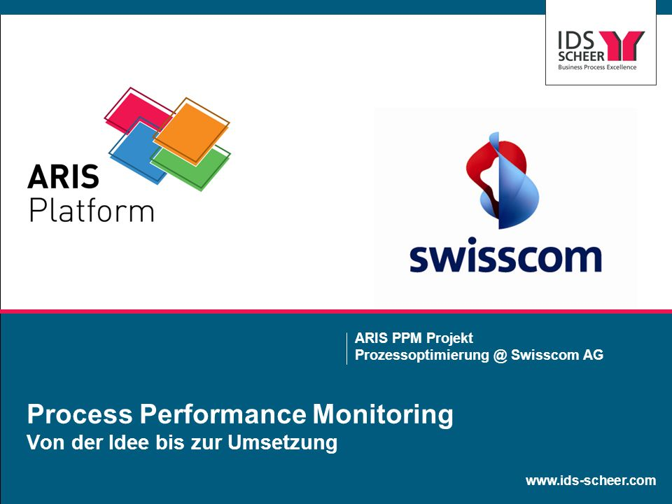 www.ids-scheer.com Process Performance Monitoring Von der Idee bis zur Umsetzung ARIS PPM Projekt Prozessoptimierung @ Swisscom AG