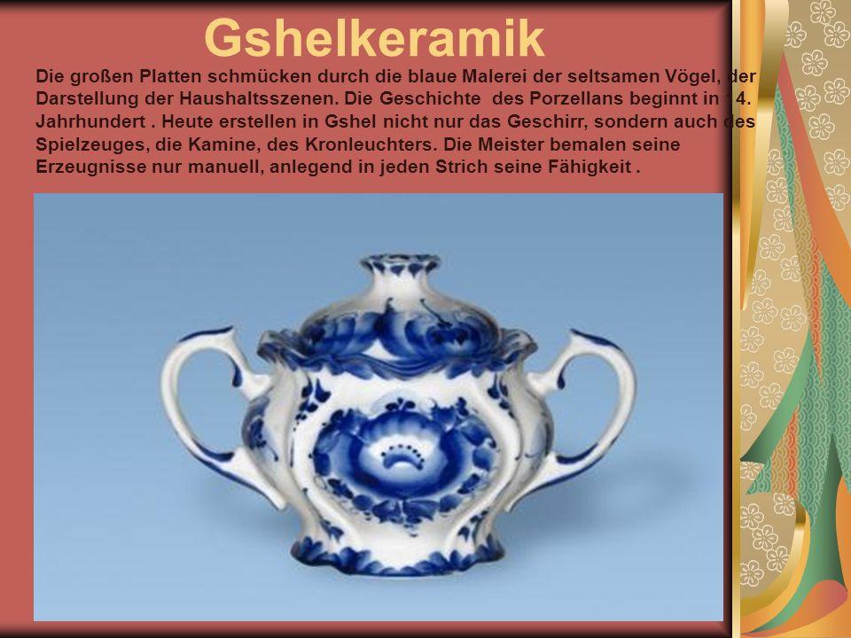 Gshelkeramik Die großen Platten schmücken durch die blaue Malerei der seltsamen Vögel, der Darstellung der Haushaltsszenen.